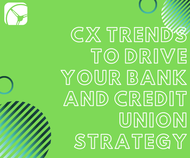 6 Customer Experience (CX) Trends to Drive Your Bank and Credit Union Strategy