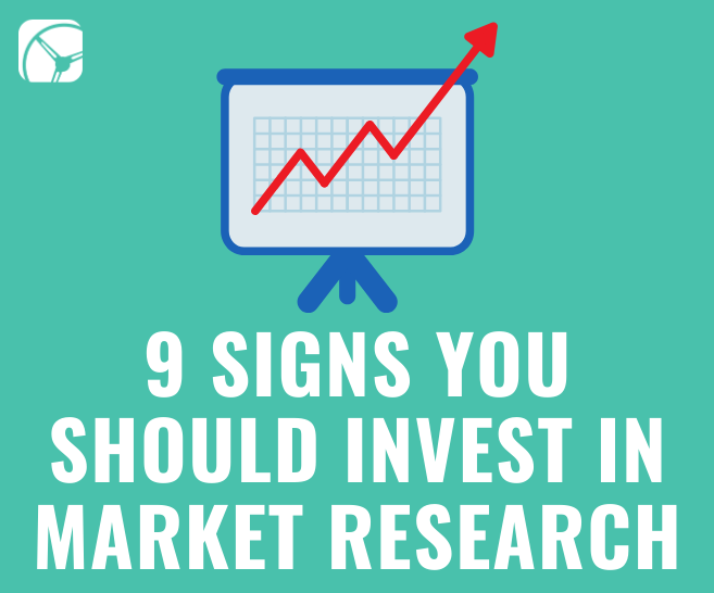 9 Signs You Should Invest in Market Research