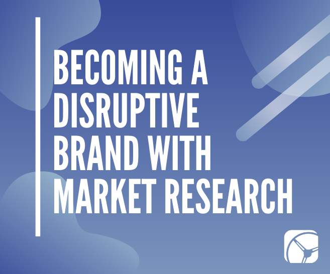 How to Use Market Research to Become a Disruptive Brand