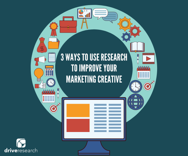 3 WAYS TO USE RESEARCH TO IMPROVE YOUR MARKETING CREATIVE