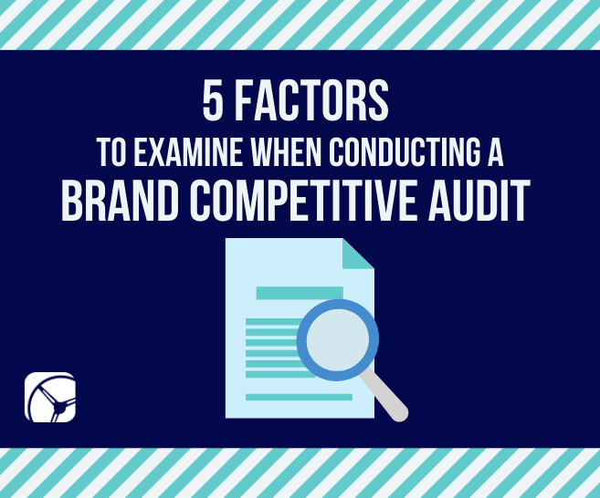 Blog: 5 Factors to Examine When Conducting a Brand Competitive Audit