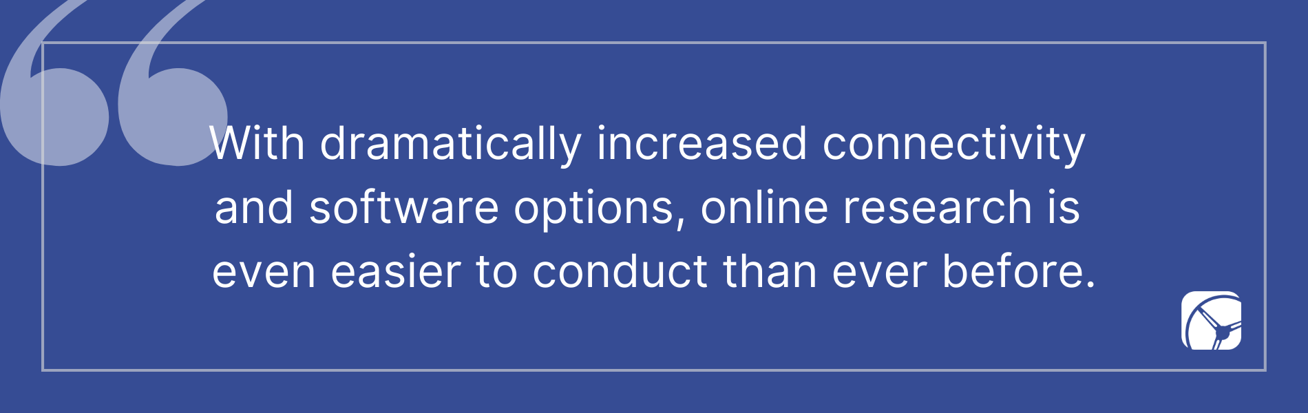 With dramatically increased connectivity  and software options, online research is  even easier to conduct than ever before.