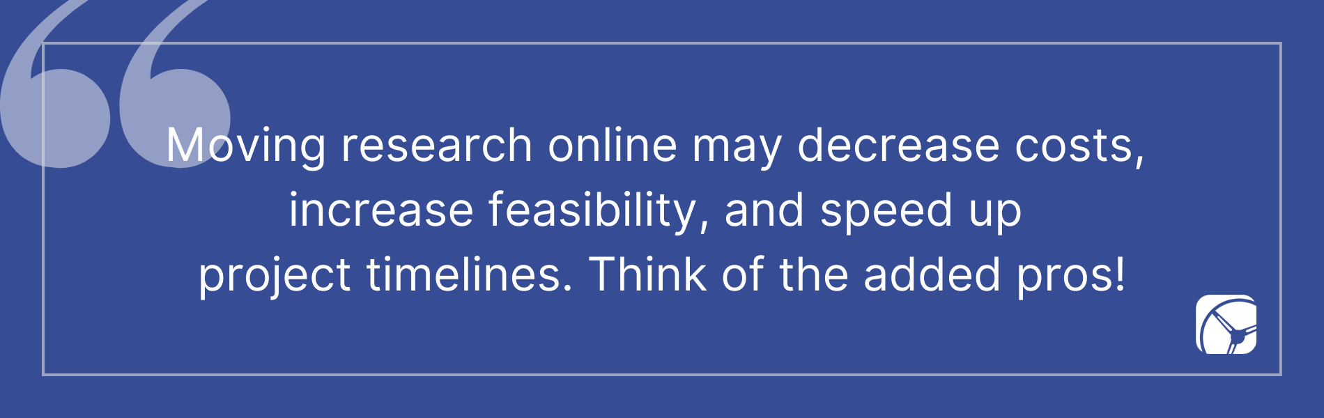 Moving research online may decrease costs,  increase feasibility, and speed up  project timelines. Think of the added pros!