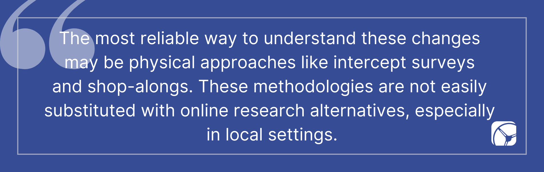 The most reliable way to understand these changes  may be physical approaches like intercept surveys  and shop-alongs. These methodologies are not easily  substituted with online research alternatives, especially  in local settings.