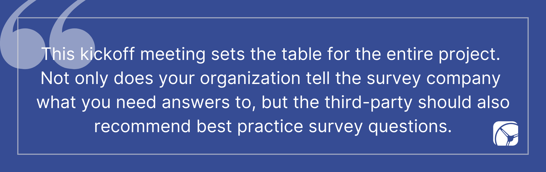 This kickoff meeting sets the table for the entire project.  Not only does your organization tell the survey company  what you need answers to, but the third-party should also recommend best practice survey questions.