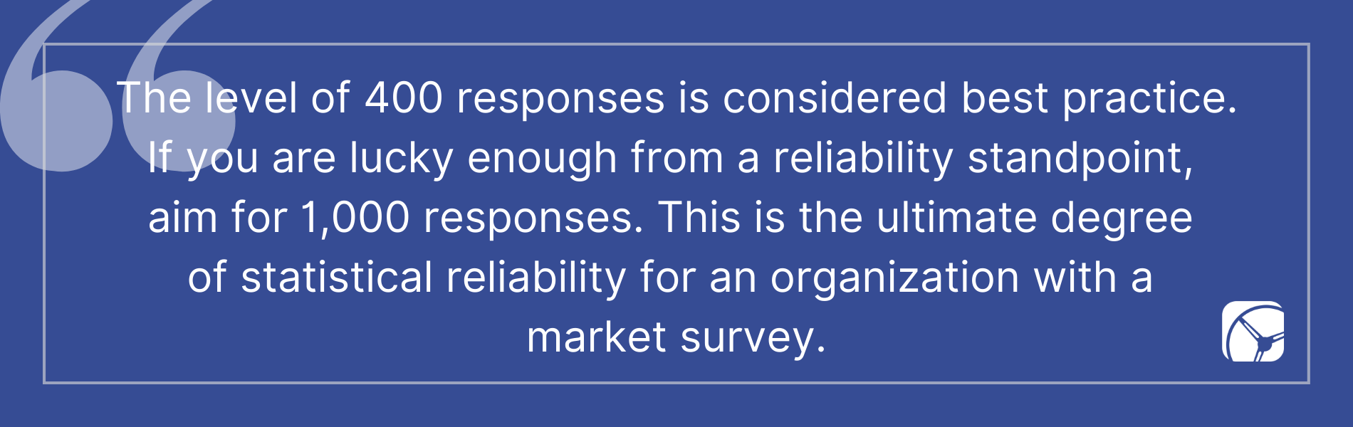 The level of 400 responses is considered best practice. If you are lucky enough from a reliability standpoint,  aim for 1,000 responses. This is the ultimate degree  of statistical reliability for an organization with a  market survey.