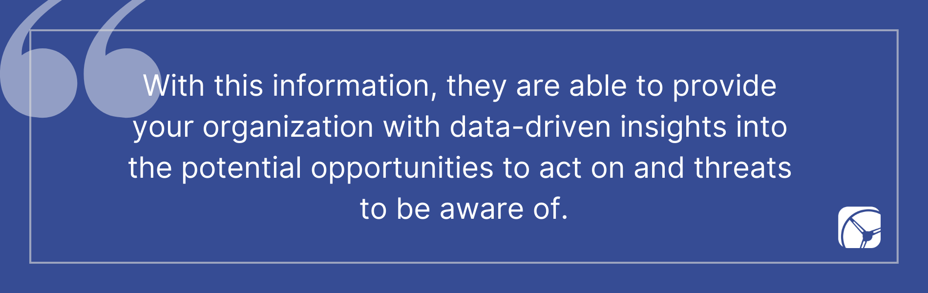 With this information, they are able to provide  your organization with data-driven insights into  the potential opportunities to act on and threats  to be aware of.