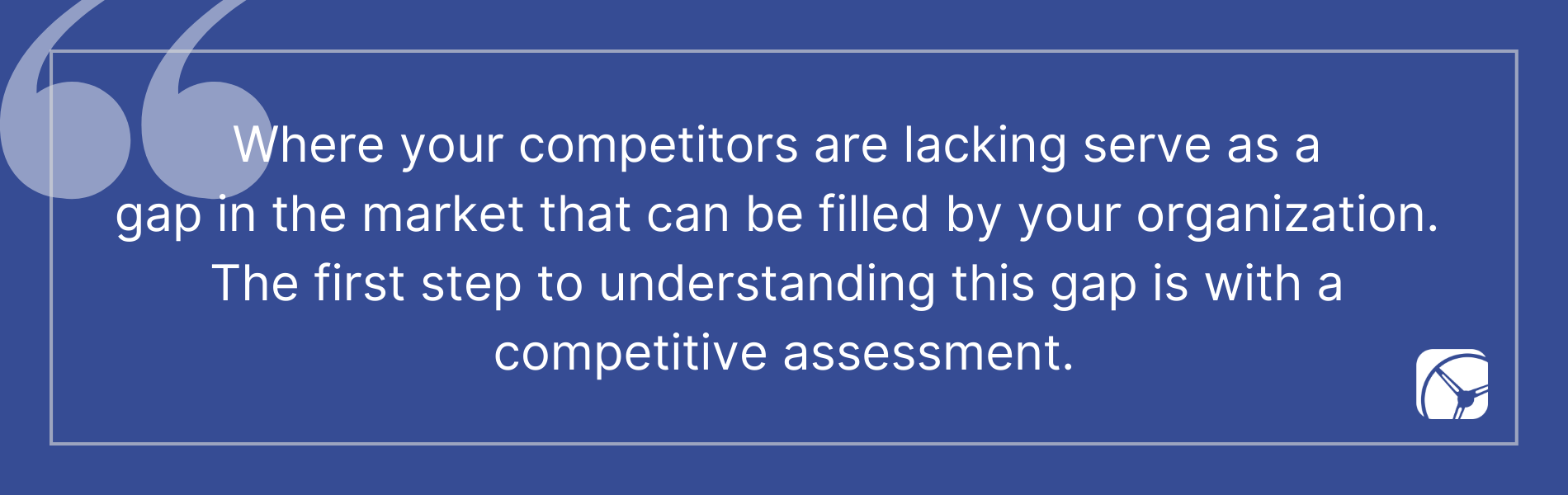 Where your competitors are lacking serve as a gap in the market that can be filled by your organization. The first step to understanding this gap is with a competitive assessment.