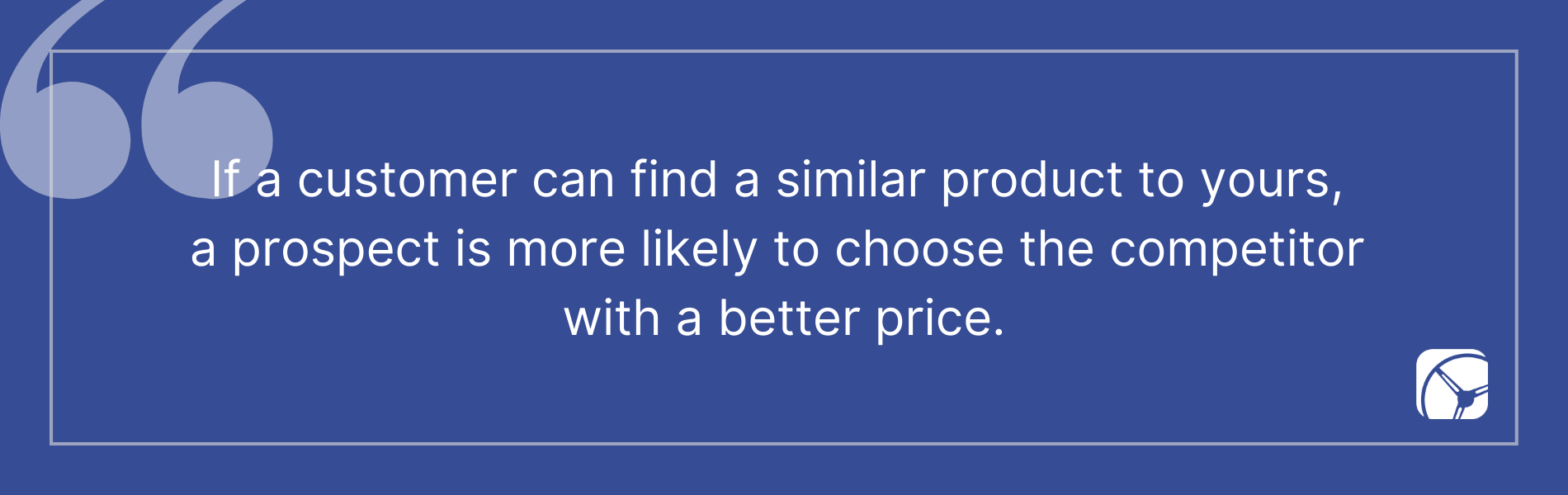 If a customer can find a similar product to yours,  a prospect is more likely to choose the competitor  with a better price.