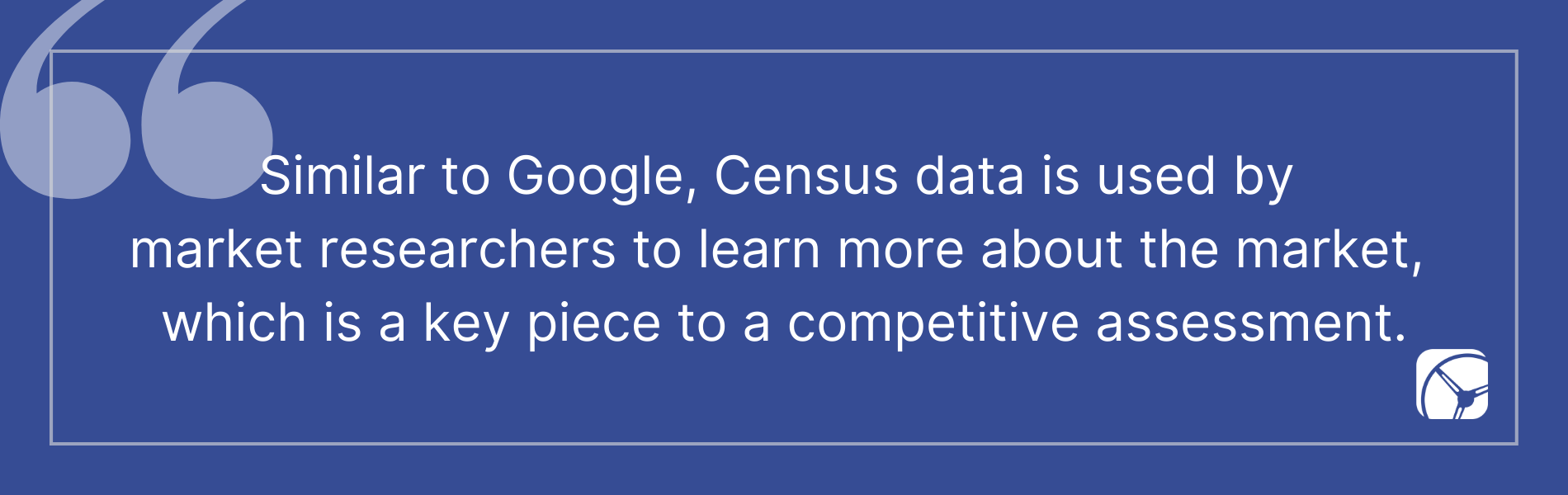 Similar to Google, Census data is used by  market researchers to learn more about the market,  which is a key piece to a competitive assessment.