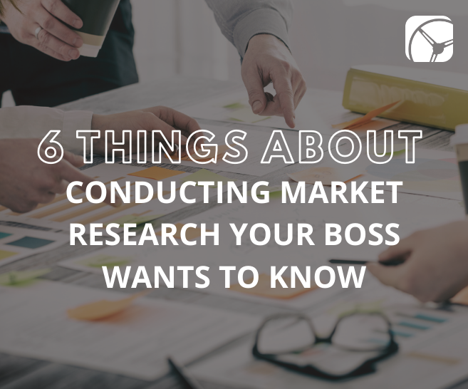 Blog: 6 Things About Conducting Market Research Your Boss Wants to Know
