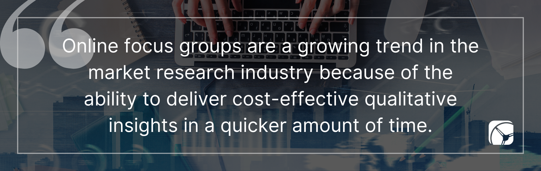 Online focus groups are a growing trend in the market research industry because of the ability to deliver cost-effective qualitative insights in a shorter amount of time.