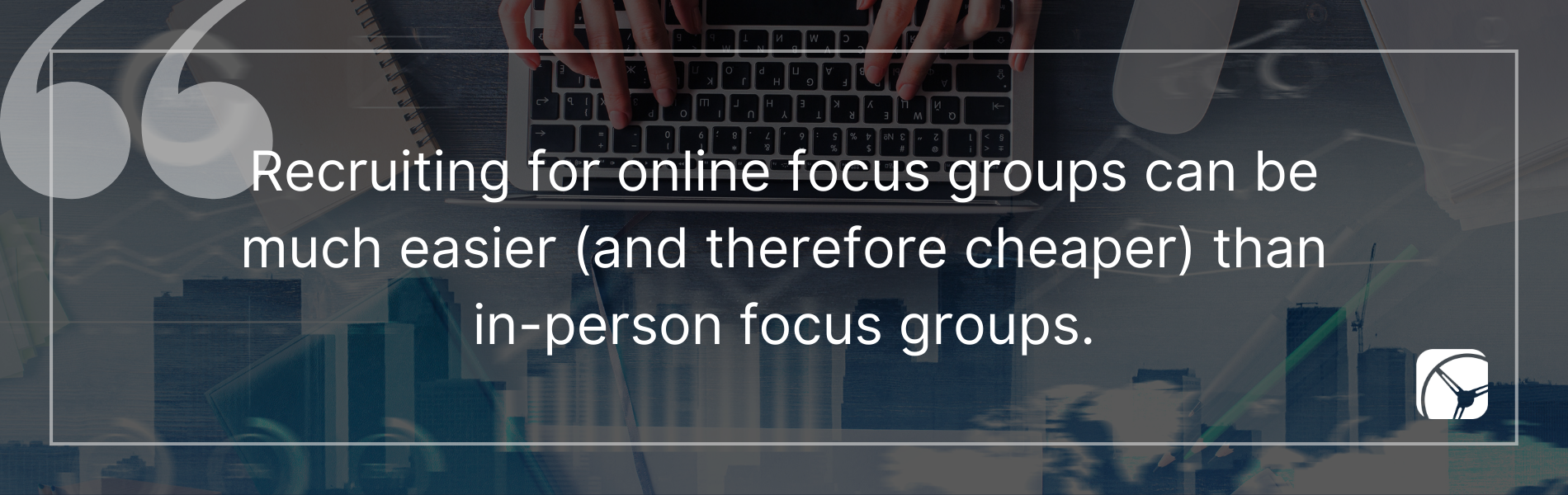 Recruiting for online focus groups can be much easier (and therefore cheaper) than in-person focus groups.