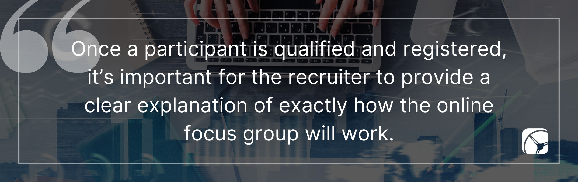 Once a participant is qualified and registered, it's important for the recruiter to provide a clear explanation of exactly how the online focus group will work.