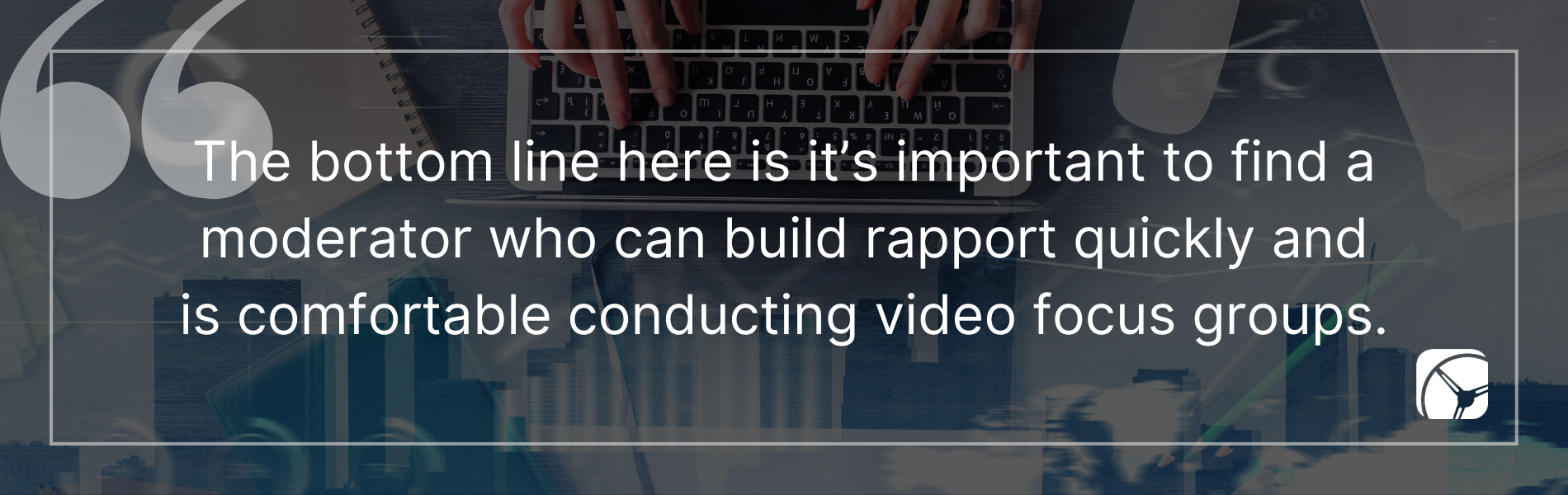 The bottom line here is it's important to find a moderator who can build rapport quickly and is comfortable conducting video focus groups.