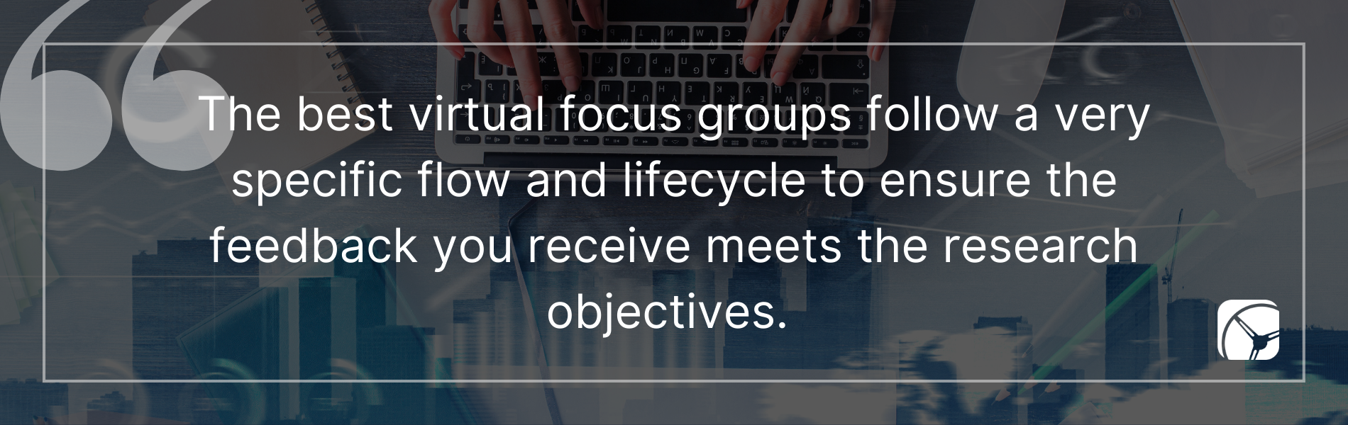 The best virtual focus groups follow a very specific flow and lifecycle to ensure the feedback you receive meets the research objectives.