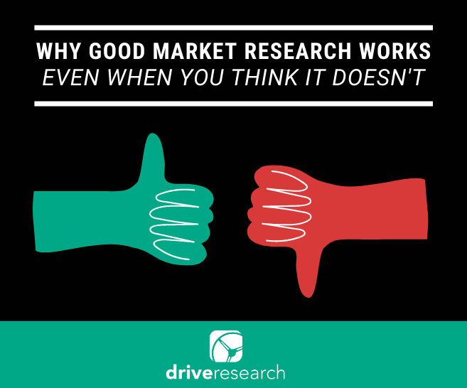 Why Good Market Research Works (Even when you think it doesn't)