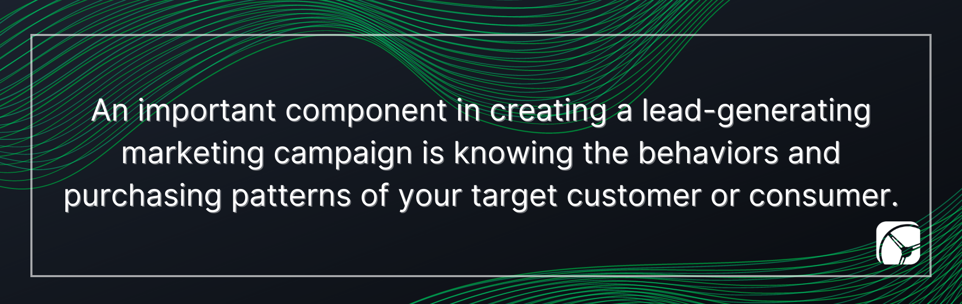 An important component in creating a lead-generating marketing campaign is knowing the behaviors and purchasing patterns of your target customer or consumer.