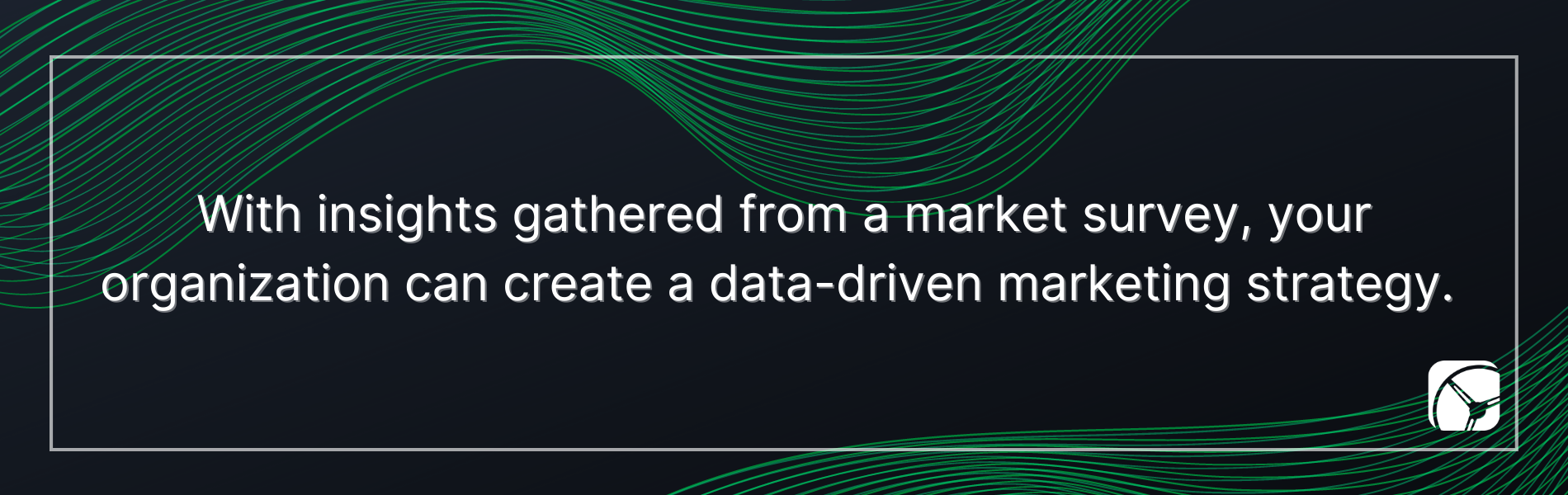 With insights gathered from a market survey, your organization can create a data-driven marketing strategy.
