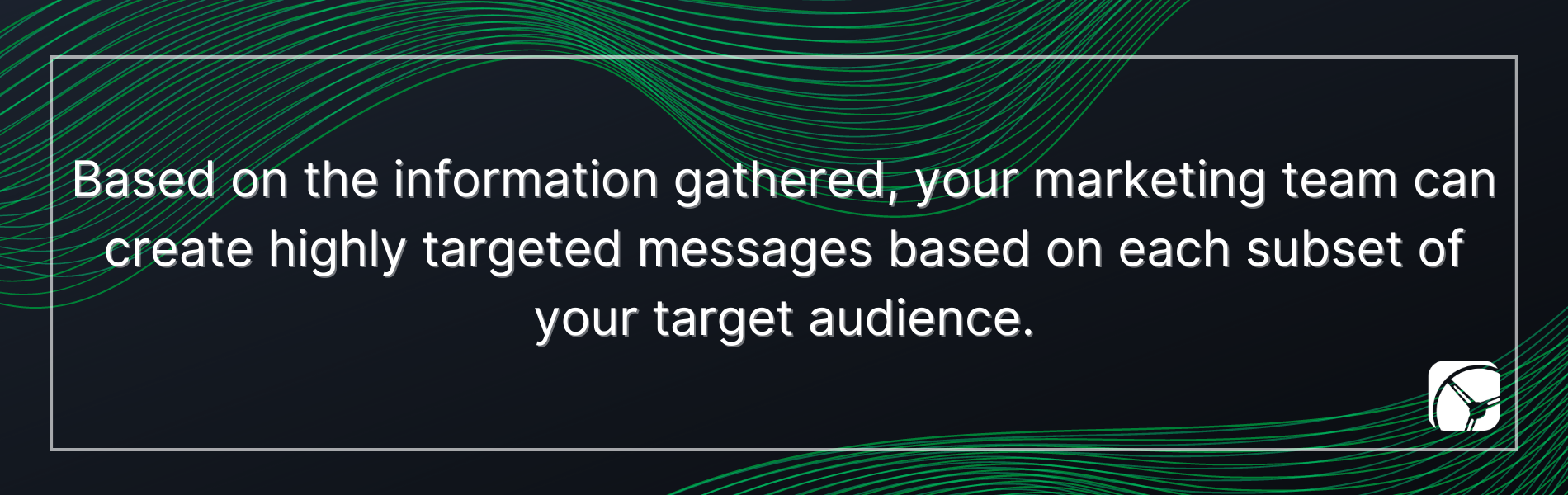 Based on the information gathered, your marketing team can create highly targeted messages based on each subset of your target audience.