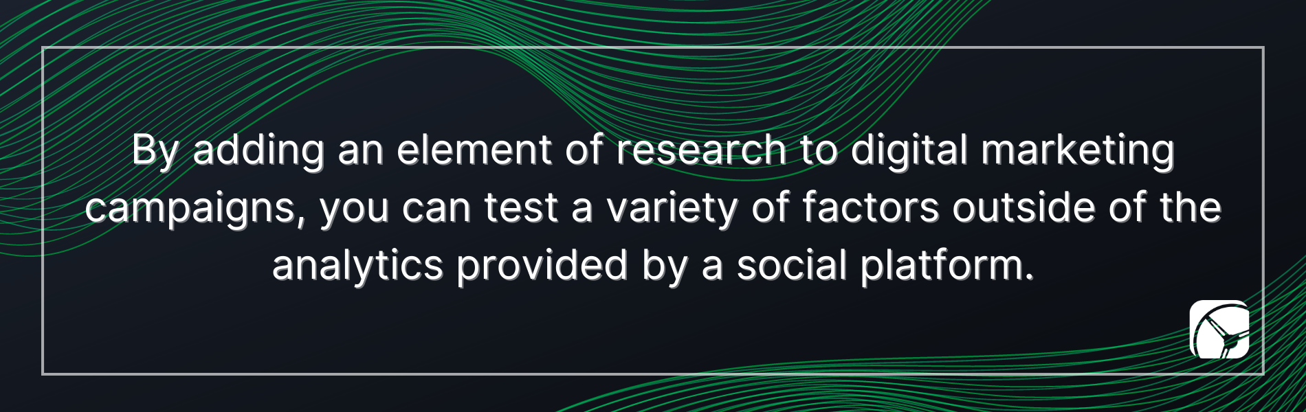 By adding an element of research to digital marketing campaigns you can test a variety of factors outside of the analytics provided by a social platform.