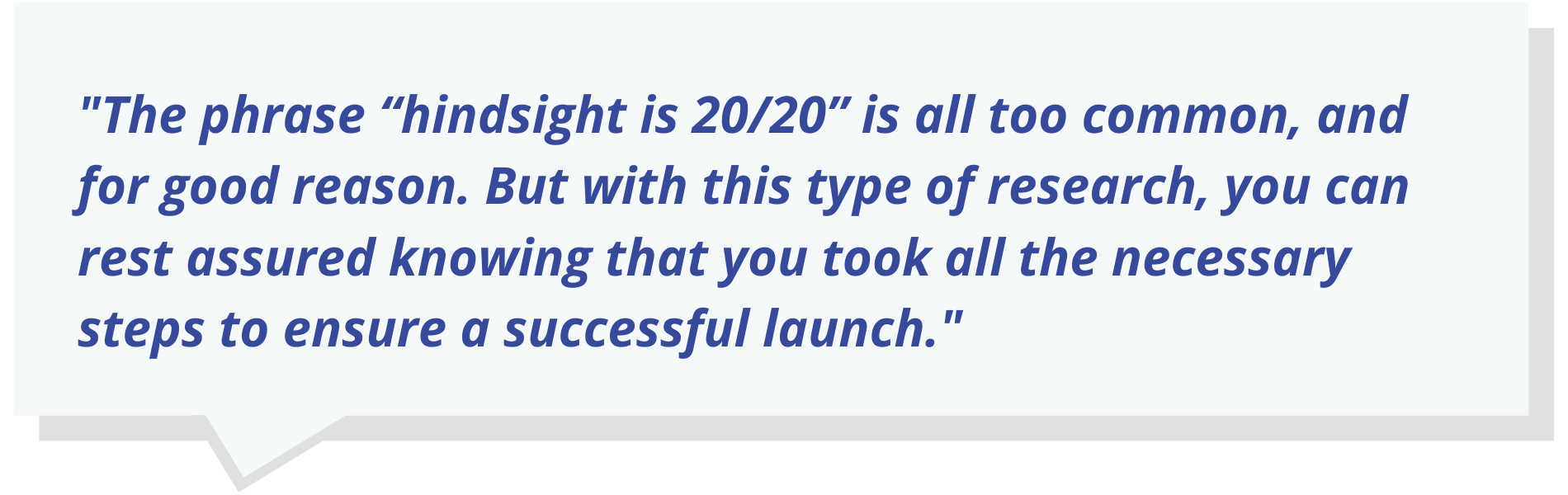"Quote text: The phrase ""hindsight is 20/20"" is all too common, and for good reason. But with this type of research, you can rest assured knowing that you took all the necessary steps to ensure a successful launch."