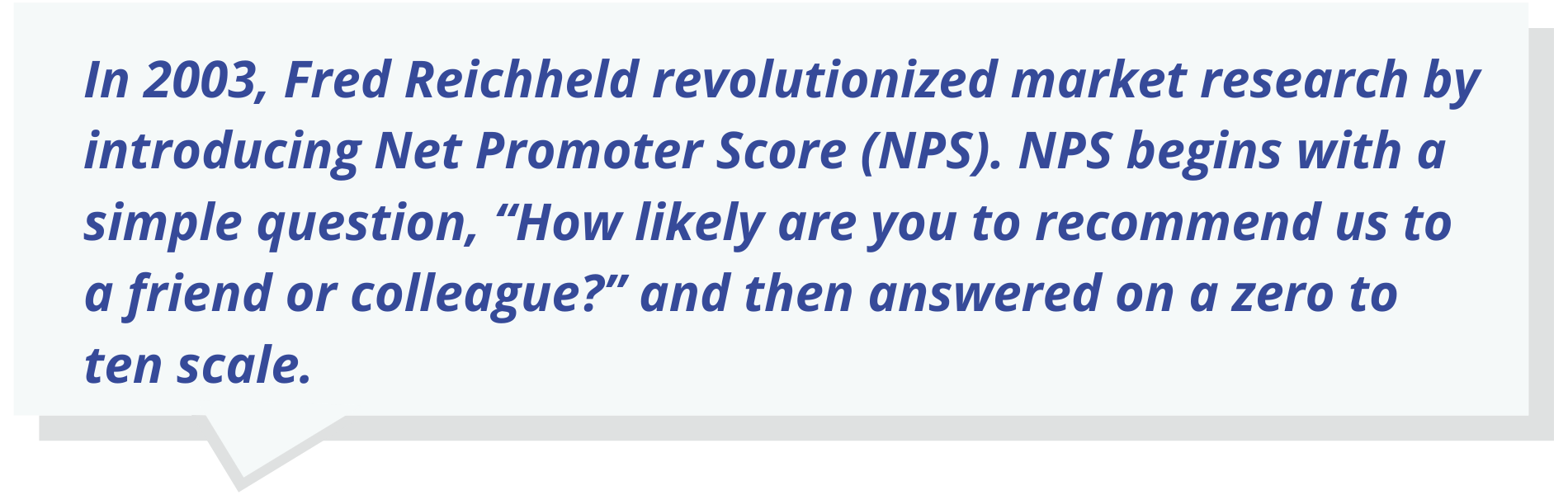 "In 2003, Fred Reichheld revolutionized market research by introducing Net Promoter Score (NPS). NPS begins with a simple question, ""How likely are you to recommend us to a friend or colleague?"" and then answered on a zero to ten scale."
