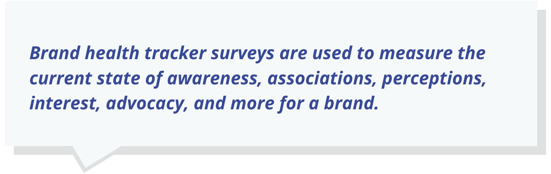 Brand health tracker surveys are used to measure the current state of awareness, associations, perceptions, interest, advocacy, and more for a brand.