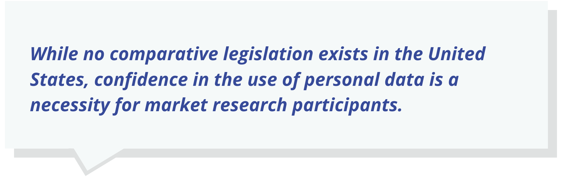 While no comparative legislation exists in the United States, confidence in the use of personal data is a necessity for market research participants.