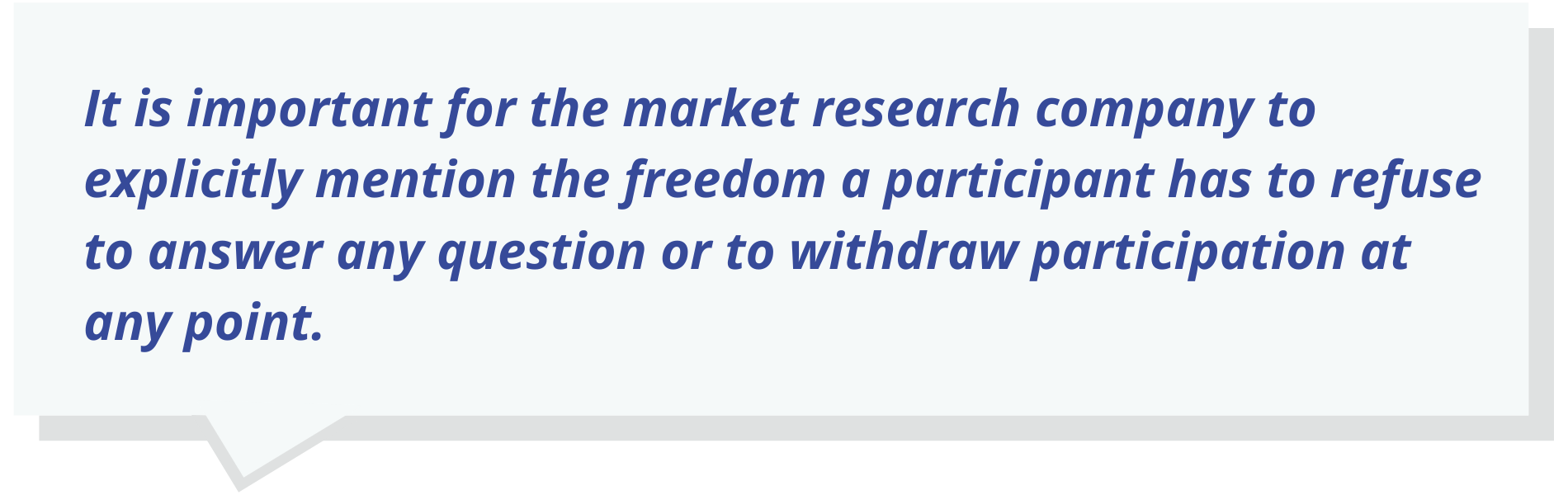 It is important for the market research company to explicitly mention the freedom a participant has to refuse to answer any question or to withdraw participation at any point.