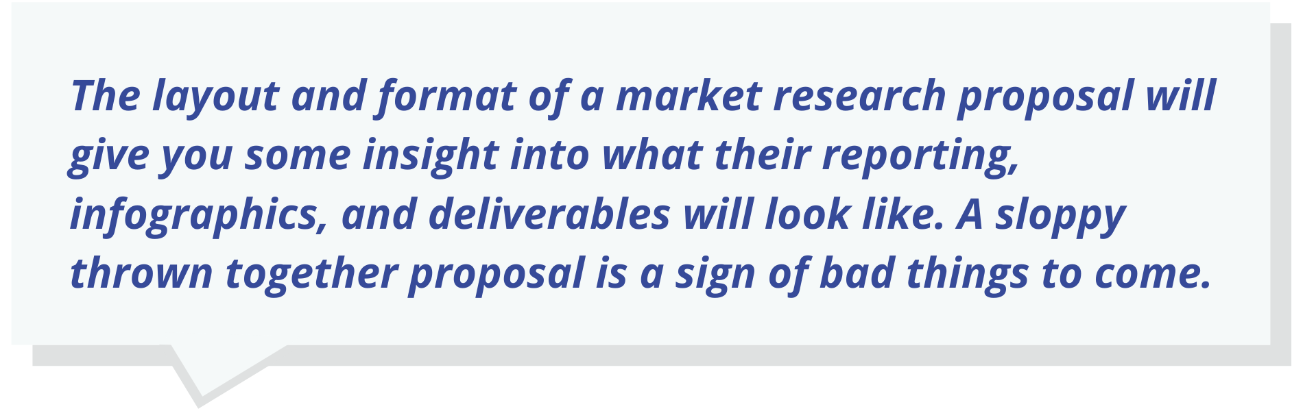 The layout and format of a market research proposal will give you some insight into what their reporting, infographics, and deliverables will look like. A sloppy thrown together proposal is a sign of bad things to come.