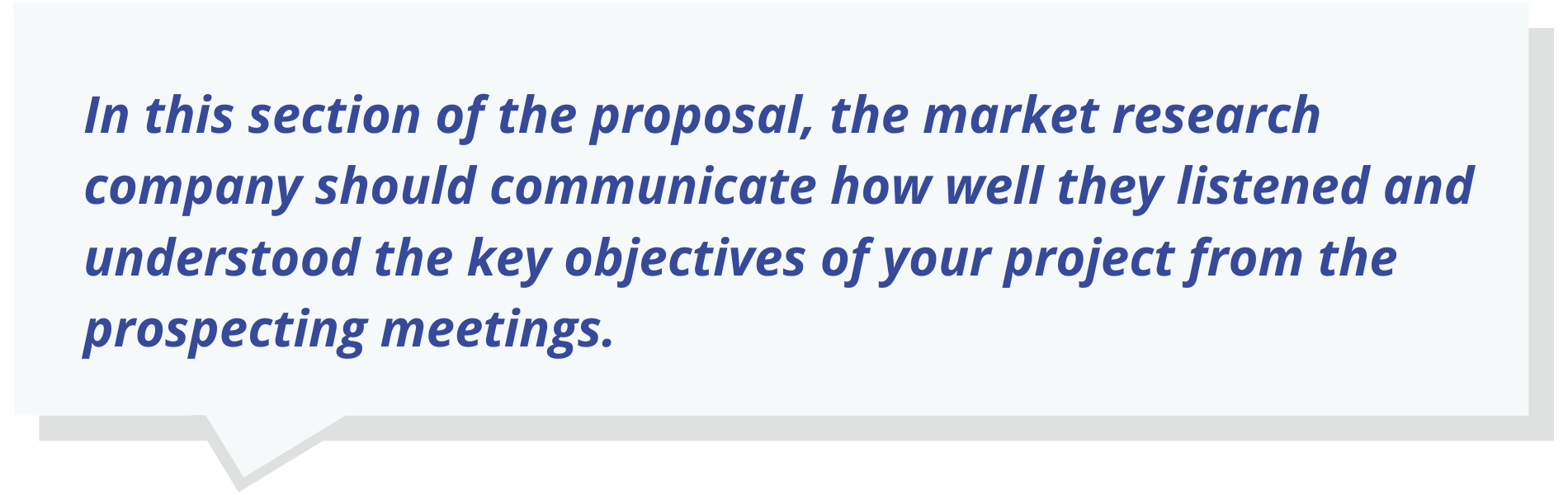 In this section of the proposal, the market research company should communicate how well they listened and understood the key objectives of your project from the prospecting meetings.